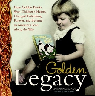 Golden Legacy: How Golden Books Won Children's Hearts, Changed Publishing Forever, and Became An American Icon Along the Way