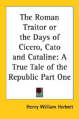 The Roman Traitor or the Days of Cicero, Cato and Cataline: A True Tale of the Republic Part One