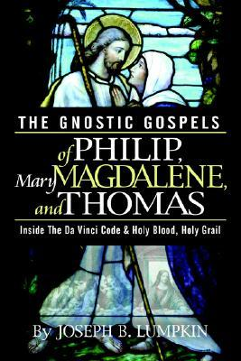 The Gnostic Gospels of Philip, Mary Magdalene, and Thomas by Joseph B. Lumpkin
