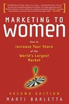 Marketing to Women: How to Understand, Reach, and Increase Your Share of the World's Largest Market Segment