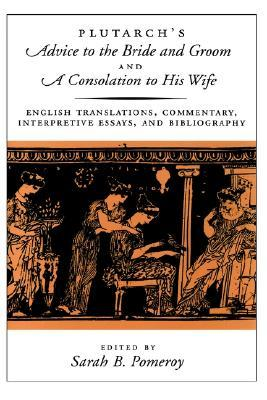 Plutarch's Advice to the Bride and Groom & A Consolation to His Wife: English Translations, Commentary, Interpretive Essays & Bibliography