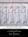 A Gilgamesh Play for Teen Readers: A Tale of the First Myth & Legend of Ancient Mesopotamia for Middle & High Schoolers