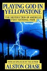 Playing God in Yellowstone: The Destruction of America's First National Park