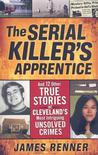 The Serial Killer's Apprentice: And 12 Other True Stories of Cleveland's Most Intriguing Unsolved Crimes