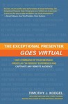 """The Exceptional Presenter Goes Virtual: Take Command of Your Message, Create an """"In-Person"""" Experience and Captivate Any Remote Audience"""