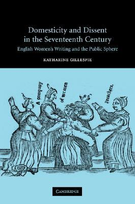 Domesticity and Dissent in the Seventeenth Century: English Women Writers and the Public Sphere