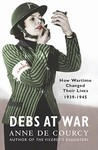 Debs At War: How Wartime Changed their Lives, 1939-1945