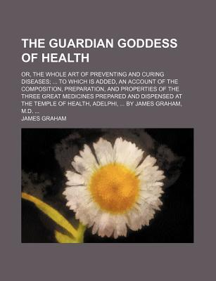 The Guardian Goddess of Health; Or, the Whole Art of Preventing and Curing Diseases; To Which Is Added, an Account of the Composition