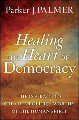 Healing the Heart of Democracy by Parker J. Palmer