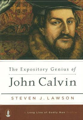 The Expository Genius of John Calvin by Steven J. Lawson