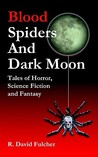 Blood Spiders and Dark Moon: Tales of Horror, Science Fiction and Fantasy