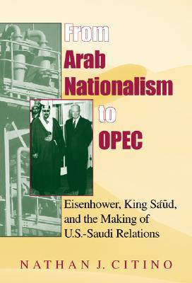 From Arab Nationalism to OPEC: Eisenhower, King Sa'ud, and the Making of U.S.-Saudi Relations