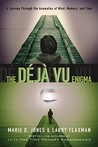 The Déjà Vu Enigma: A Journey Through The Anomalies Of Mind, Memory And Time