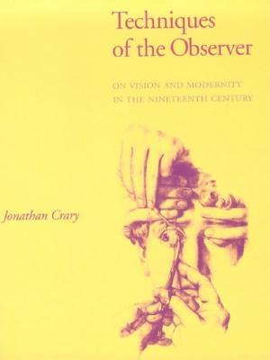 Techniques of the Observer: On Vision and Modernity in the 19th Century: On Vision and Modernity in the Nineteenth Century (October Books)