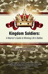 Kingdom Soldiers: A Warrior's Guide to Winning Life's Battles