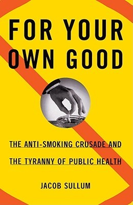 For Your Own Good: The Anti-Smoking Crusade and the Tyranny of Public Health