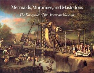 Mermaids, Mummies, and Mastodons: The Emergence of the American Museum