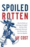 Spoiled Rotten: How the Politics of Patronage Corrupted the Once Noble Democratic Party and Now Threatens the American Republic
