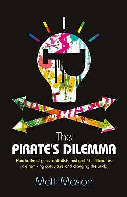 The Pirates Dilemma How Hackers, Punk Capitalists, Graffiti Millionaires & Other Youth Movements Are Remixing Our Culture & Changing Our World (2008 Publication)