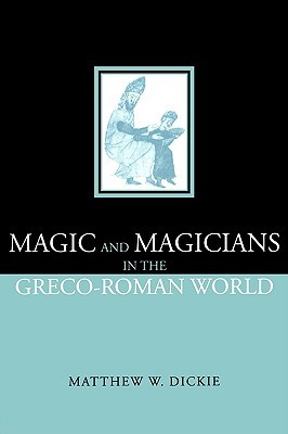 Magic and Magicians in the Greco-Roman World by Matthew W. Dickie