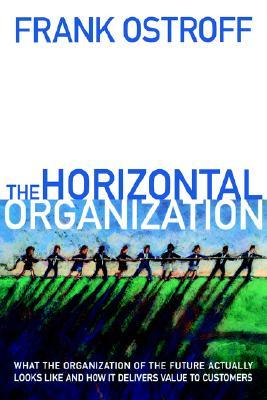 The Horizontal Organization: What the Organization of the Future Actually Looks Like and How It Delivers Value to Customers