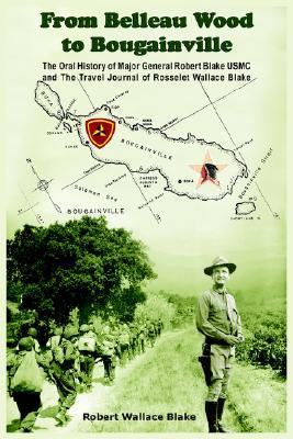 From Belleau Wood to Bougainville: The Oral History of Major General Robert Blake USMC and the Travel Journal of Rosselet Wallace Blake