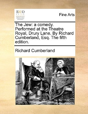 The Jew: A Comedy. Performed at the Theatre Royal, Drury Lane. by Richard Cumberland, Esq. the Fifth Edition
