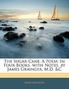 The Sugar-Cane: A Poem: In Four Books. with Notes. by James Grainger, M.D. &C
