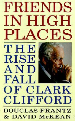 Friends in High Places: The Rise and Fall of Clark Clifford