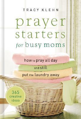 Prayer Starters for Busy Moms: How to Pray All Day and Still Put the Laundry Away; 365 Creative Ideas