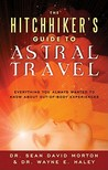 The Hitchhiker's Guide to Astral Travel: Everything You Always Wanted to Know about Out-Of-Body Experiences