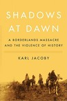 Shadows at Dawn: A Borderlands Massacre and the Violence of History