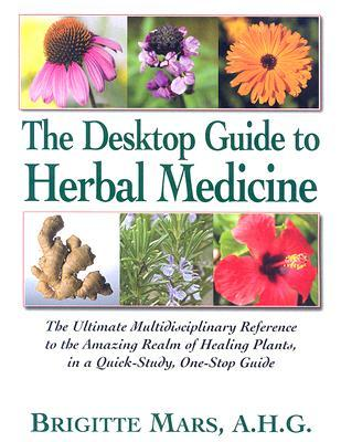 The Desktop Guide to Herbal Medicine: The Ultimate Multidisciplinary Reference to the Amazing Realm of Healing Plants, in a Quick-Study, One-Stop Guide