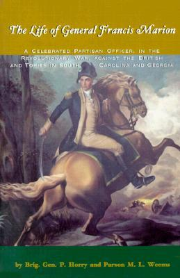 The Life of General Francis Marion,: A Celebrated Partisan Officer, in the Revolutionary War, Against the British and Tories in South Carolina and Georgia