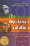 The Vegetarian Solution: Your Answer to Cancer, Heart Disease, Global Warming, and More