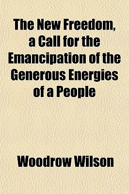 The New Freedom, a Call for the Emancipation of the Generous Energies of a People