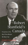 Robert Stanfield's Canada: Perspectives of the Best Prime Minister We Never Had