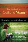 The Handbook for Catholic Moms: Nurturing Your Heart, Mind, Body, and Soul