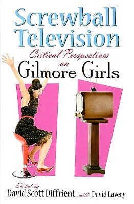 Screwball Television: Critical Perspectives on Gilmore Girls