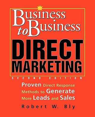 Business to Business Direct Marketing: Proven Direct Response Methods to Generate More Leads and Sales