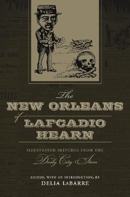 The New Orleans of Lafcadio Hearn: Illustrated Sketches from the Daily City Item