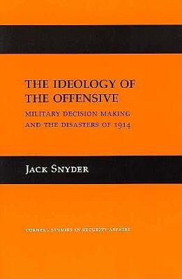 The Ideology of the Offensive: Military Decision Making and the Disasters of 1914