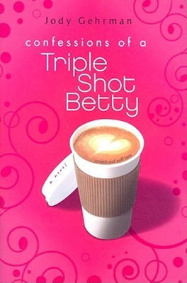 Confessions of a Triple Shot Betty by Jody Gehrman