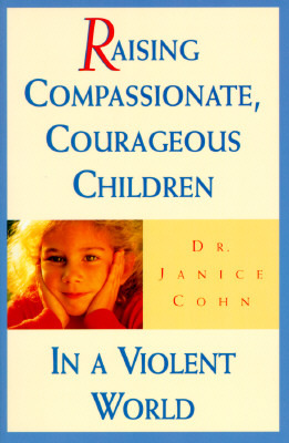 Raising Compassionate, Courageous Children in a Violent World by Janice Cohn