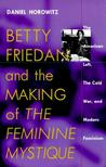 """Betty Friedan and the Making of """"The Feminine Mystique"""": The American Left, the Cold War, and Modern Feminism"""