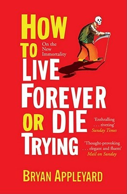 How To Live Forever Or Die Trying by Bryan Appleyard