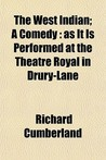 The West Indian; A Comedy: As It Is Performed at the Theatre Royal in Drury-Lane