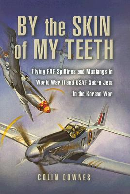 By the Skin of My Teeth: The Memoirs of an RAF Mustang Pilot in World War II and of Flying Sabres with USAF in Korea