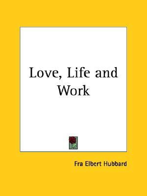 Love, Life and Work by Elbert Hubbard