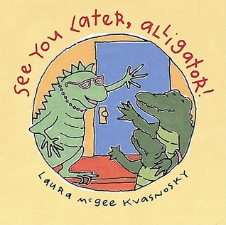 See You Later, Alligator! by Laura McGee Kvasnosky